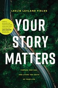 Your Story Matters: Finding, Writing, and Living the Truth of Your Life by Leslie Leyland Fields